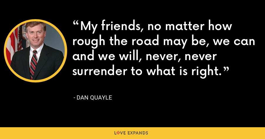 My friends, no matter how rough the road may be, we can and we will, never, never surrender to what is right. - Dan Quayle