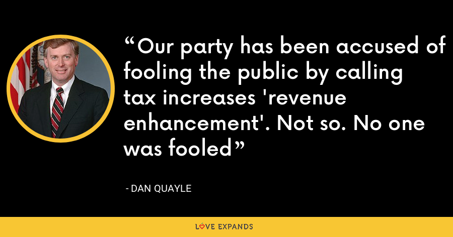 Our party has been accused of fooling the public by calling tax increases 'revenue enhancement'. Not so. No one was fooled - Dan Quayle