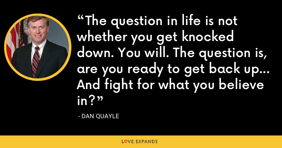 The question in life is not whether you get knocked down. You will. The question is, are you ready to get back up... And fight for what you believe in? - Dan Quayle