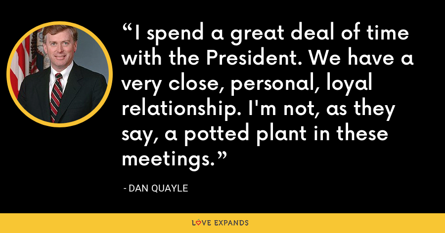 I spend a great deal of time with the President. We have a very close, personal, loyal relationship. I'm not, as they say, a potted plant in these meetings. - Dan Quayle