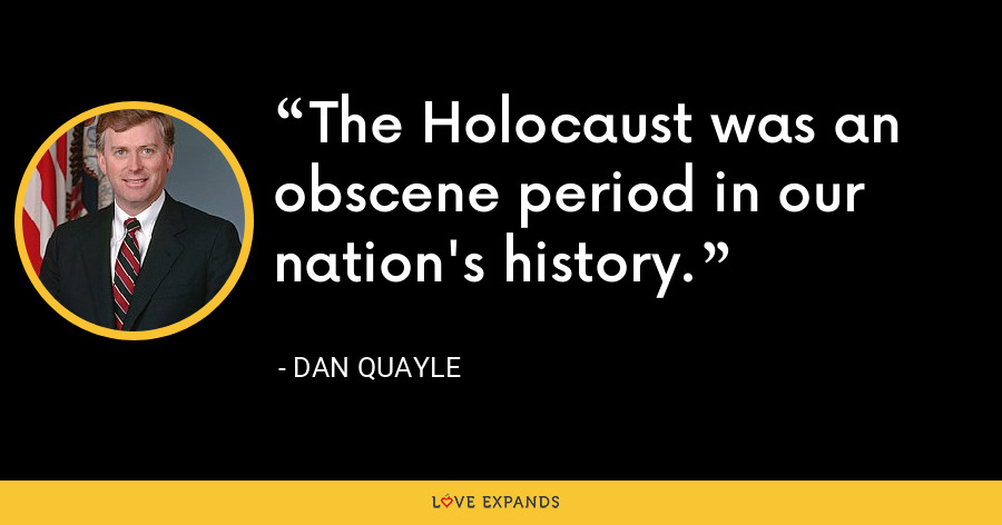 The Holocaust was an obscene period in our nation's history. - Dan Quayle