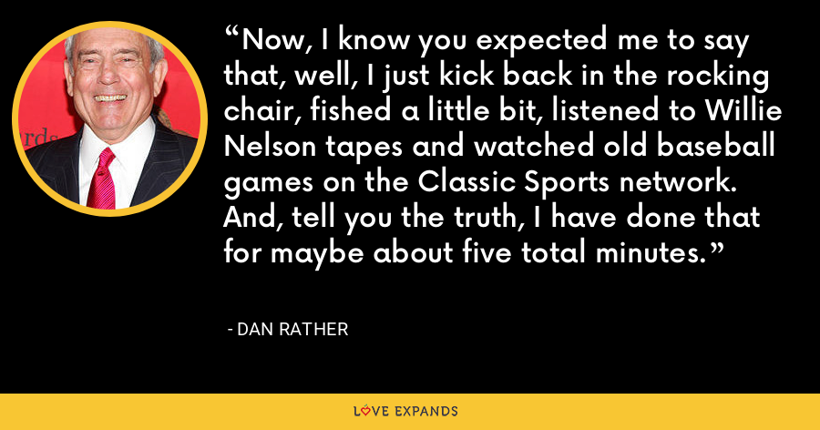 Now, I know you expected me to say that, well, I just kick back in the rocking chair, fished a little bit, listened to Willie Nelson tapes and watched old baseball games on the Classic Sports network. And, tell you the truth, I have done that for maybe about five total minutes. - Dan Rather