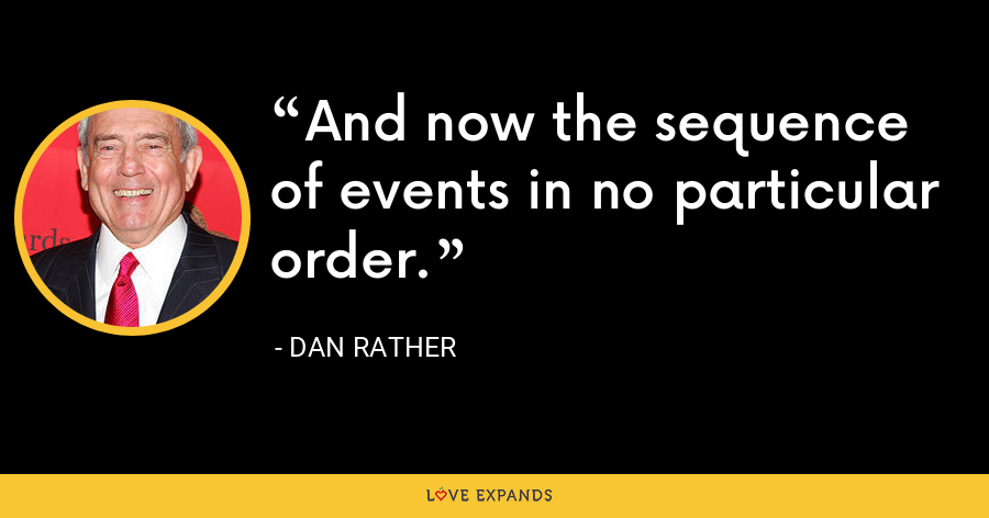 And now the sequence of events in no particular order. - Dan Rather