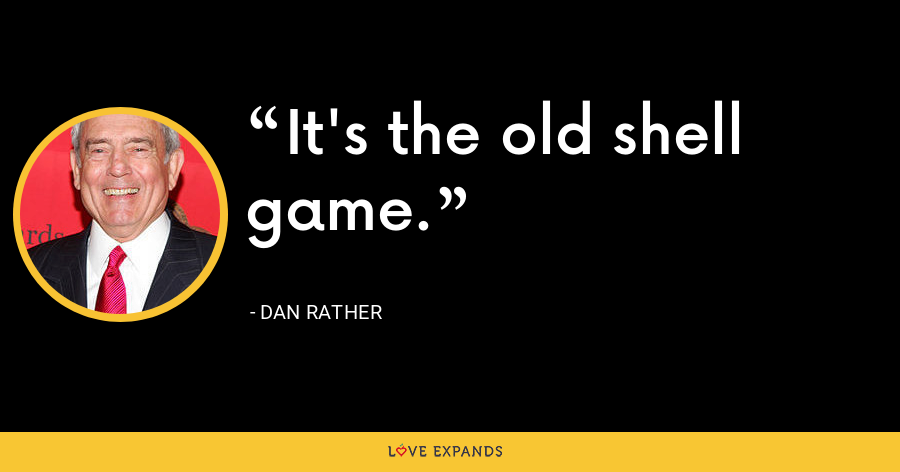 It's the old shell game. - Dan Rather