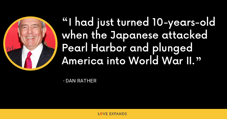 I had just turned 10-years-old when the Japanese attacked Pearl Harbor and plunged America into World War II. - Dan Rather