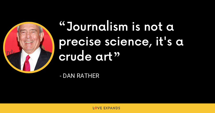 Journalism is not a precise science, it's a crude art - Dan Rather