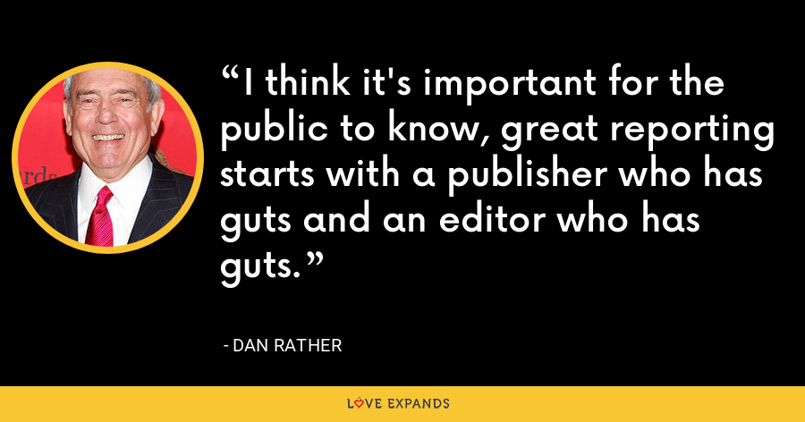 I think it's important for the public to know, great reporting starts with a publisher who has guts and an editor who has guts. - Dan Rather
