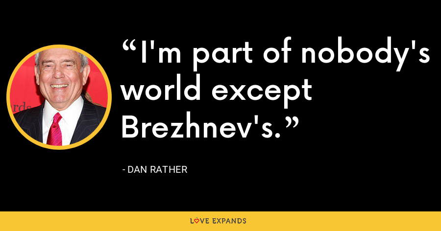 I'm part of nobody's world except Brezhnev's. - Dan Rather