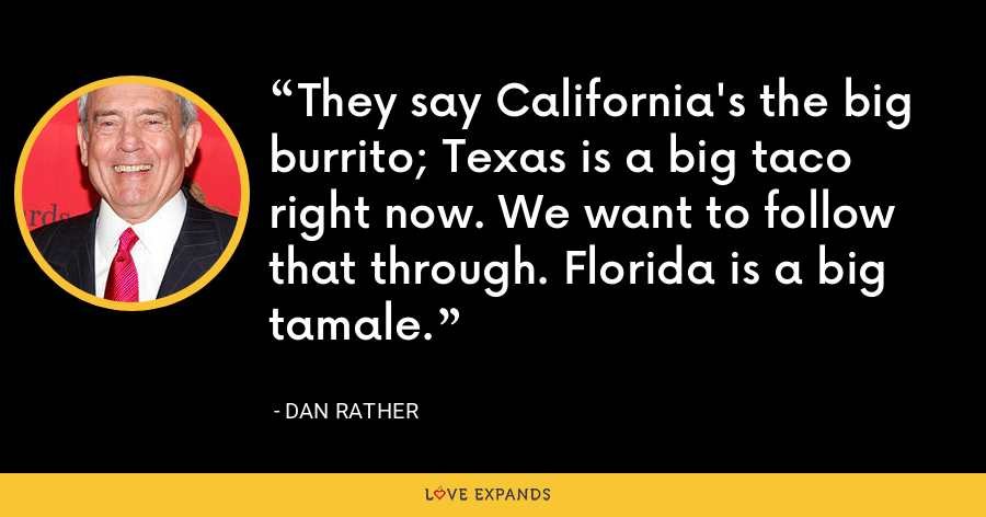 They say California's the big burrito; Texas is a big taco right now. We want to follow that through. Florida is a big tamale. - Dan Rather