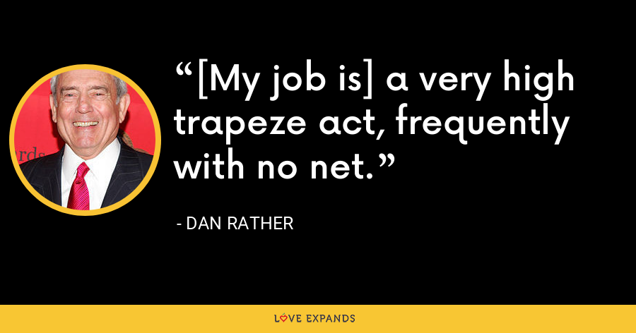 [My job is] a very high trapeze act, frequently with no net. - Dan Rather