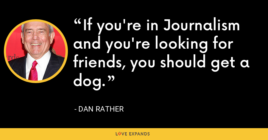 If you're in Journalism and you're looking for friends, you should get a dog. - Dan Rather