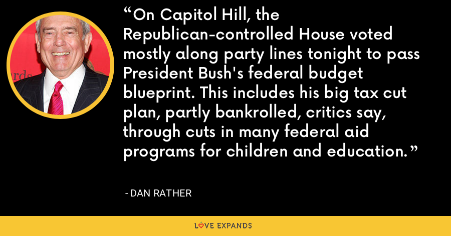 On Capitol Hill, the Republican-controlled House voted mostly along party lines tonight to pass President Bush's federal budget blueprint. This includes his big tax cut plan, partly bankrolled, critics say, through cuts in many federal aid programs for children and education. - Dan Rather