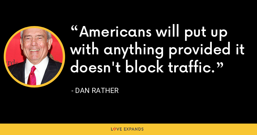 Americans will put up with anything provided it doesn't block traffic. - Dan Rather