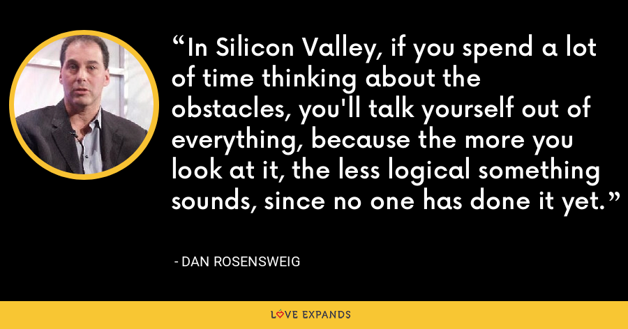 In Silicon Valley, if you spend a lot of time thinking about the obstacles, you'll talk yourself out of everything, because the more you look at it, the less logical something sounds, since no one has done it yet. - Dan Rosensweig