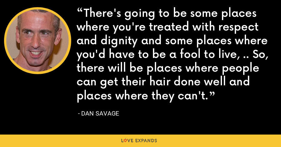 There's going to be some places where you're treated with respect and dignity and some places where you'd have to be a fool to live, .. So, there will be places where people can get their hair done well and places where they can't. - Dan Savage