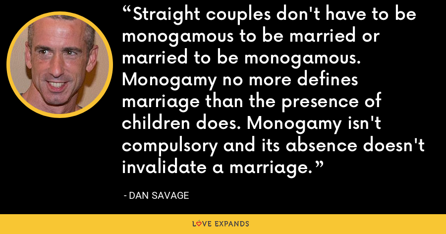 Straight couples don't have to be monogamous to be married or married to be monogamous. Monogamy no more defines marriage than the presence of children does. Monogamy isn't compulsory and its absence doesn't invalidate a marriage. - Dan Savage