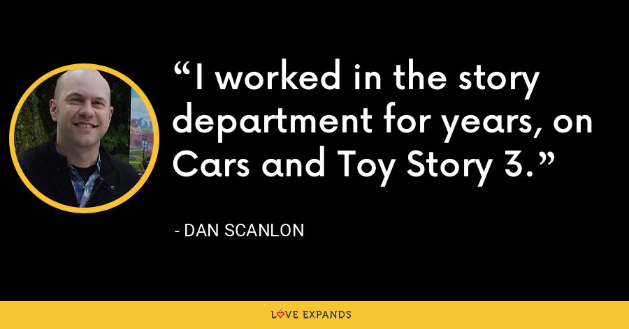 I worked in the story department for years, on Cars and Toy Story 3. - Dan Scanlon