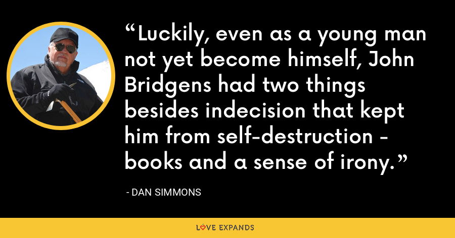 Luckily, even as a young man not yet become himself, John Bridgens had two things besides indecision that kept him from self-destruction - books and a sense of irony. - Dan Simmons
