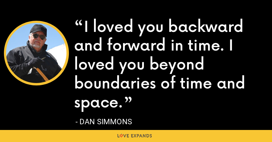 I loved you backward and forward in time. I loved you beyond boundaries of time and space. - Dan Simmons