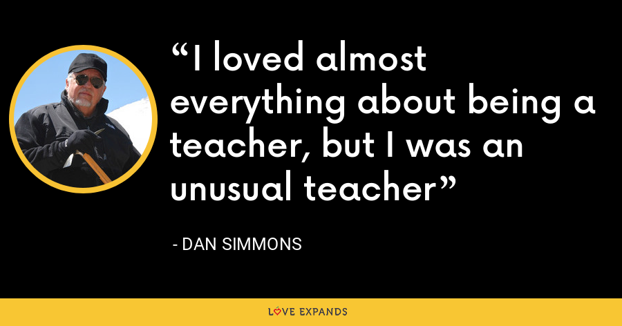 I loved almost everything about being a teacher, but I was an unusual teacher - Dan Simmons