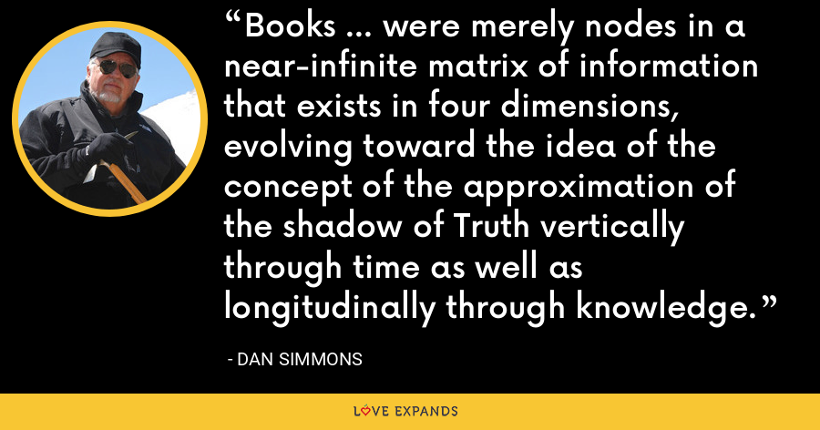 Books ... were merely nodes in a near-infinite matrix of information that exists in four dimensions, evolving toward the idea of the concept of the approximation of the shadow of Truth vertically through time as well as longitudinally through knowledge. - Dan Simmons