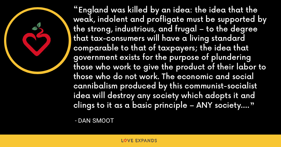 England was killed by an idea: the idea that the weak, indolent and profligate must be supported by the strong, industrious, and frugal – to the degree that tax-consumers will have a living standard comparable to that of taxpayers; the idea that government exists for the purpose of plundering those who work to give the product of their labor to those who do not work. The economic and social cannibalism produced by this communist-socialist idea will destroy any society which adopts it and clings to it as a basic principle – ANY society. - Dan Smoot