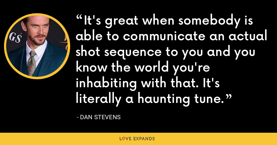 It's great when somebody is able to communicate an actual shot sequence to you and you know the world you're inhabiting with that. It's literally a haunting tune. - Dan Stevens