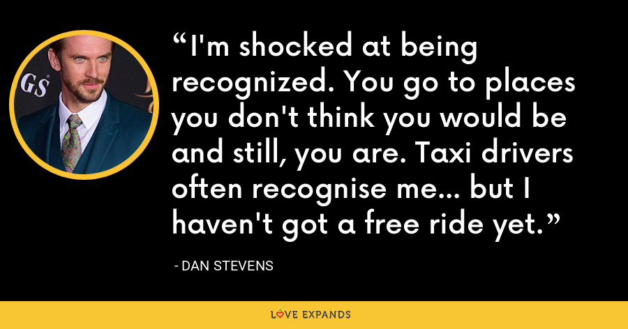 I'm shocked at being recognized. You go to places you don't think you would be and still, you are. Taxi drivers often recognise me... but I haven't got a free ride yet. - Dan Stevens
