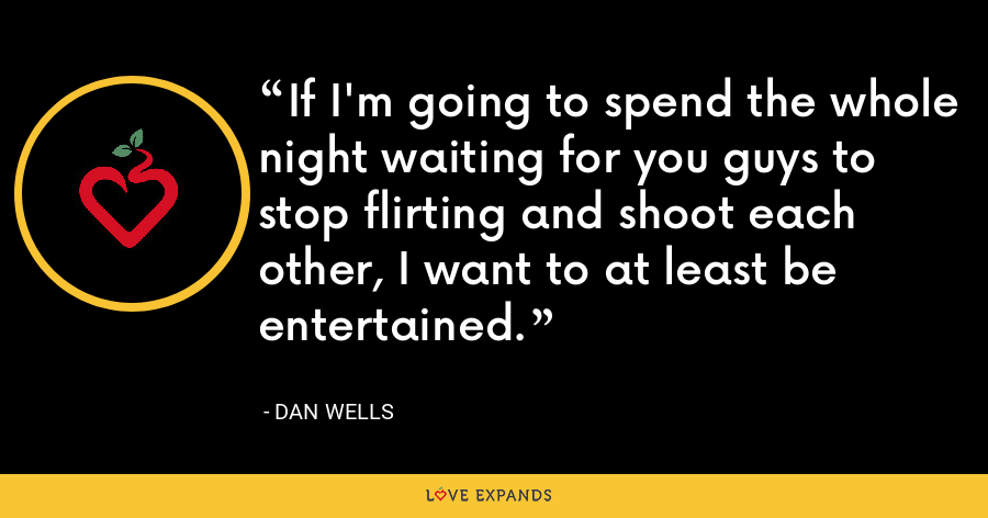 If I'm going to spend the whole night waiting for you guys to stop flirting and shoot each other, I want to at least be entertained. - Dan Wells