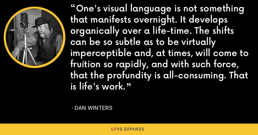 One's visual language is not something that manifests overnight. It develops organically over a life-time. The shifts can be so subtle as to be virtually imperceptible and, at times, will come to fruition so rapidly, and with such force, that the profundity is all-consuming. That is life's work. - Dan Winters