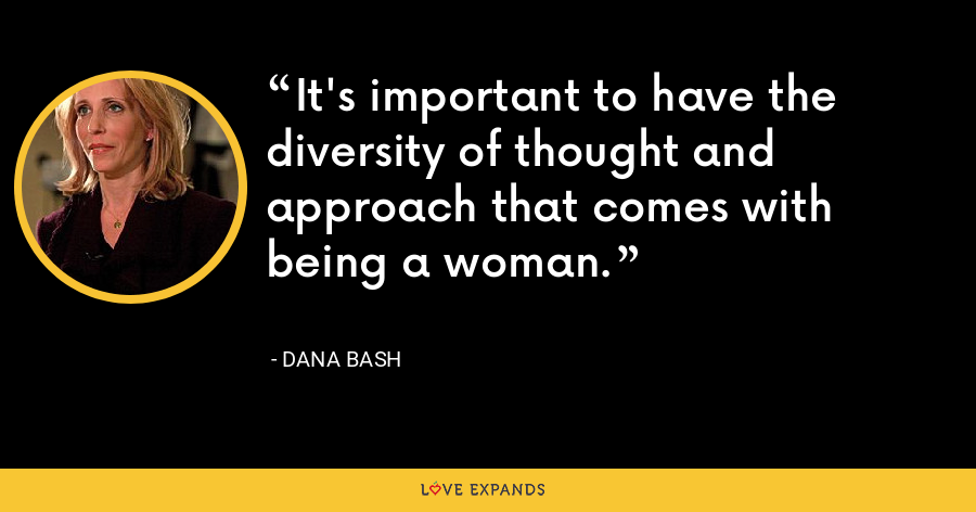 It's important to have the diversity of thought and approach that comes with being a woman. - Dana Bash