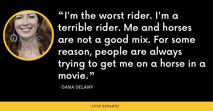 I'm the worst rider. I'm a terrible rider. Me and horses are not a good mix. For some reason, people are always trying to get me on a horse in a movie. - Dana Delany