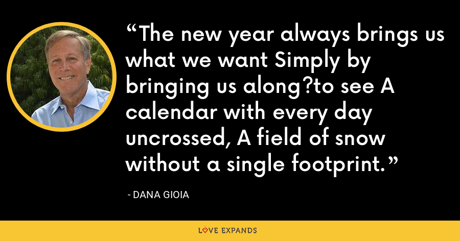 The new year always brings us what we want Simply by bringing us along?to see A calendar with every day uncrossed, A field of snow without a single footprint. - Dana Gioia