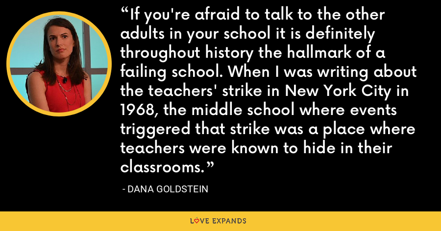 If you're afraid to talk to the other adults in your school it is definitely throughout history the hallmark of a failing school. When I was writing about the teachers' strike in New York City in 1968, the middle school where events triggered that strike was a place where teachers were known to hide in their classrooms. - Dana Goldstein