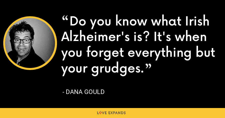 Do you know what Irish Alzheimer's is? It's when you forget everything but your grudges. - Dana Gould