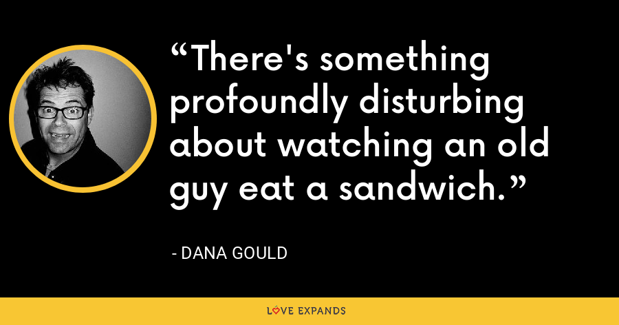 There's something profoundly disturbing about watching an old guy eat a sandwich. - Dana Gould