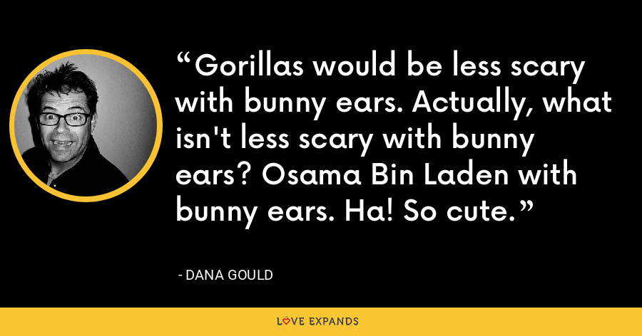 Gorillas would be less scary with bunny ears. Actually, what isn't less scary with bunny ears? Osama Bin Laden with bunny ears. Ha! So cute. - Dana Gould