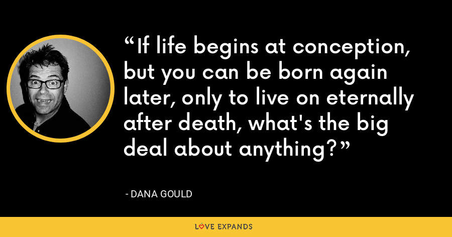If life begins at conception, but you can be born again later, only to live on eternally after death, what's the big deal about anything? - Dana Gould