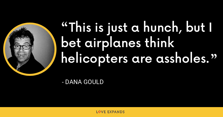 This is just a hunch, but I bet airplanes think helicopters are assholes. - Dana Gould