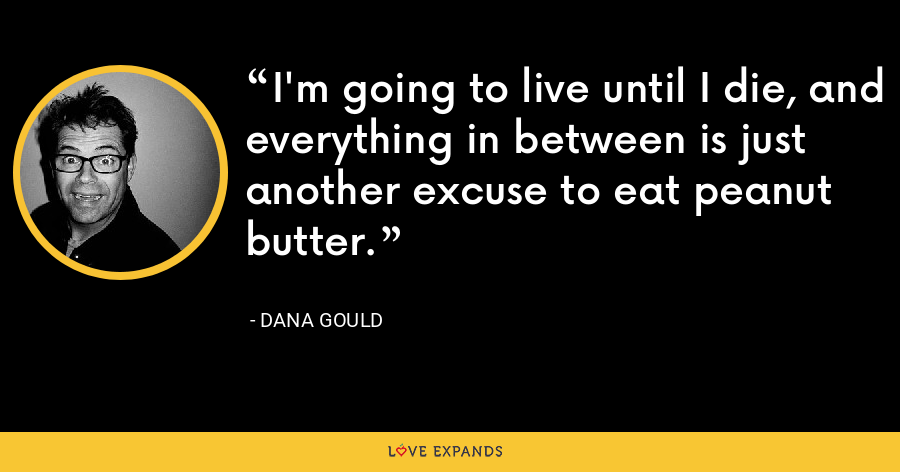 I'm going to live until I die, and everything in between is just another excuse to eat peanut butter. - Dana Gould