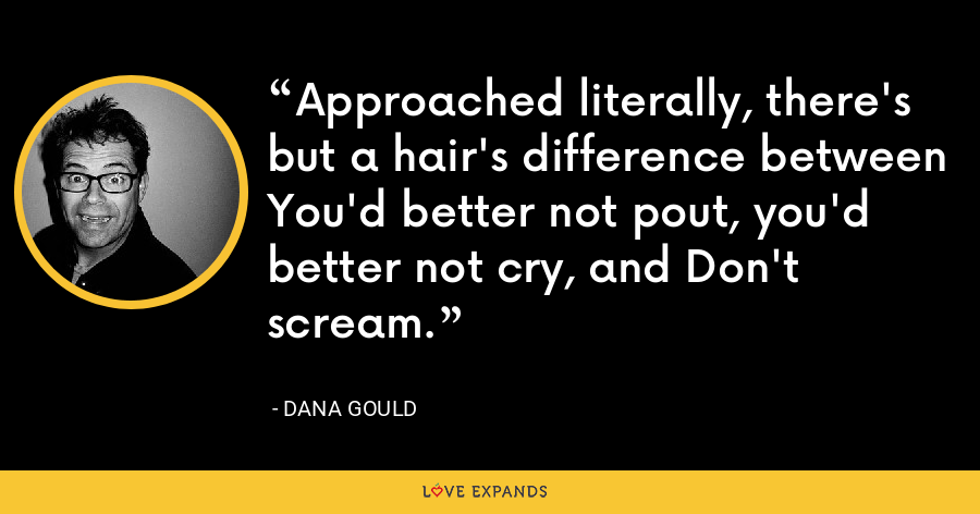 Approached literally, there's but a hair's difference between You'd better not pout, you'd better not cry, and Don't scream. - Dana Gould