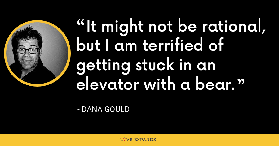 It might not be rational, but I am terrified of getting stuck in an elevator with a bear. - Dana Gould