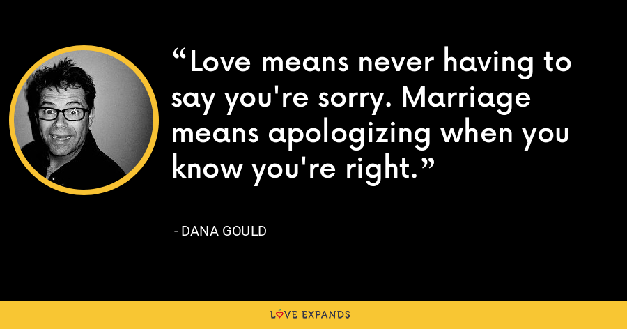 Love means never having to say you're sorry. Marriage means apologizing when you know you're right. - Dana Gould