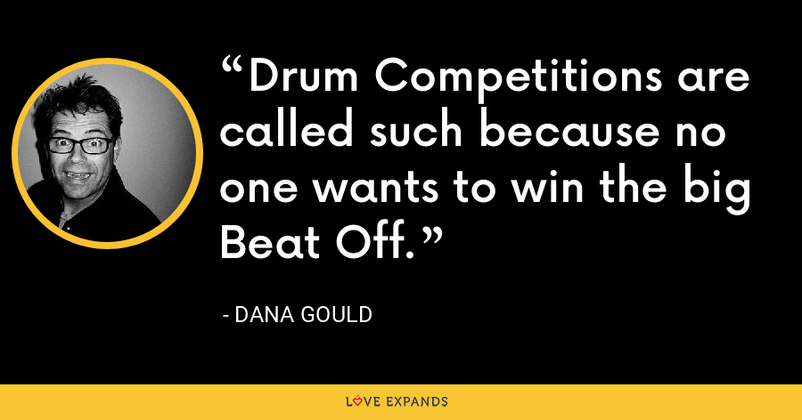Drum Competitions are called such because no one wants to win the big Beat Off. - Dana Gould