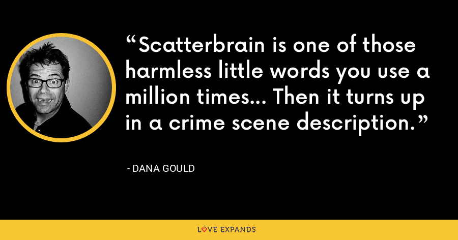 Scatterbrain is one of those harmless little words you use a million times... Then it turns up in a crime scene description. - Dana Gould