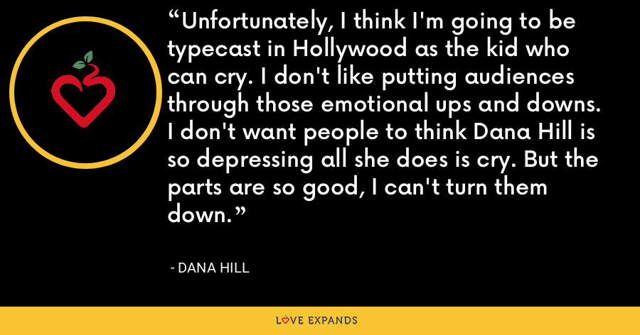 Unfortunately, I think I'm going to be typecast in Hollywood as the kid who can cry. I don't like putting audiences through those emotional ups and downs. I don't want people to think Dana Hill is so depressing all she does is cry. But the parts are so good, I can't turn them down. - Dana Hill