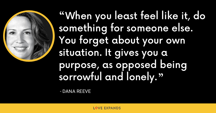 When you least feel like it, do something for someone else. You forget about your own situation. It gives you a purpose, as opposed being sorrowful and lonely. - Dana Reeve