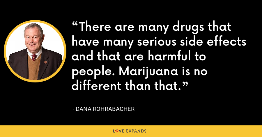There are many drugs that have many serious side effects and that are harmful to people. Marijuana is no different than that. - Dana Rohrabacher