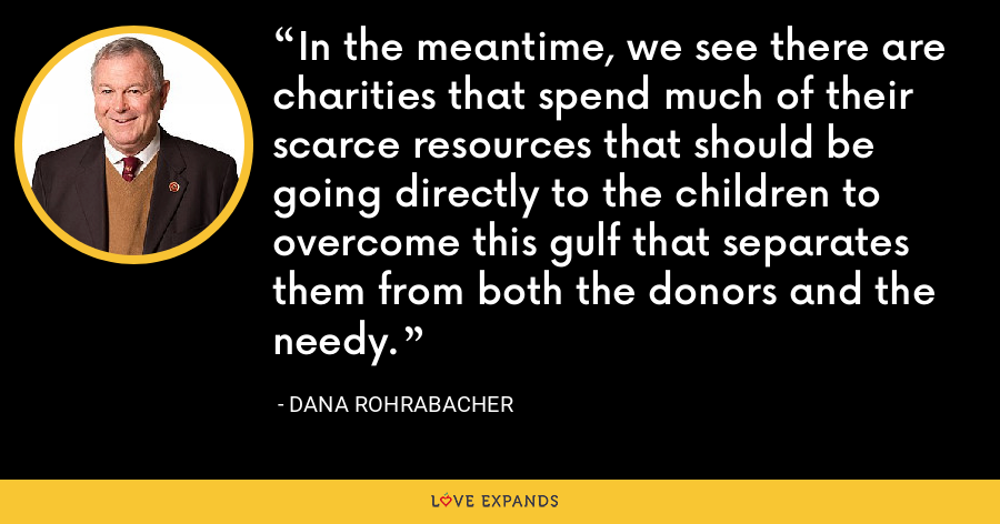 In the meantime, we see there are charities that spend much of their scarce resources that should be going directly to the children to overcome this gulf that separates them from both the donors and the needy. - Dana Rohrabacher