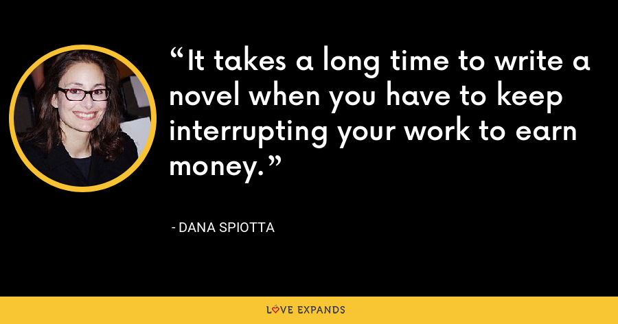 It takes a long time to write a novel when you have to keep interrupting your work to earn money. - Dana Spiotta